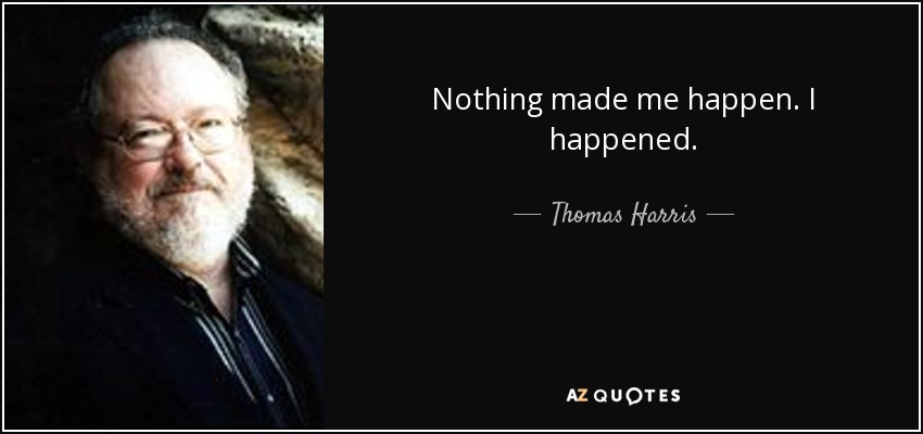 Nothing made me happen. I happened. - Thomas Harris