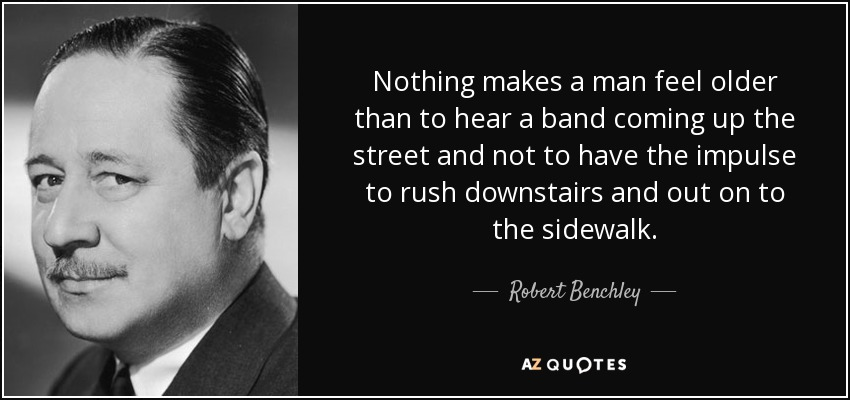 Nothing makes a man feel older than to hear a band coming up the street and not to have the impulse to rush downstairs and out on to the sidewalk. - Robert Benchley