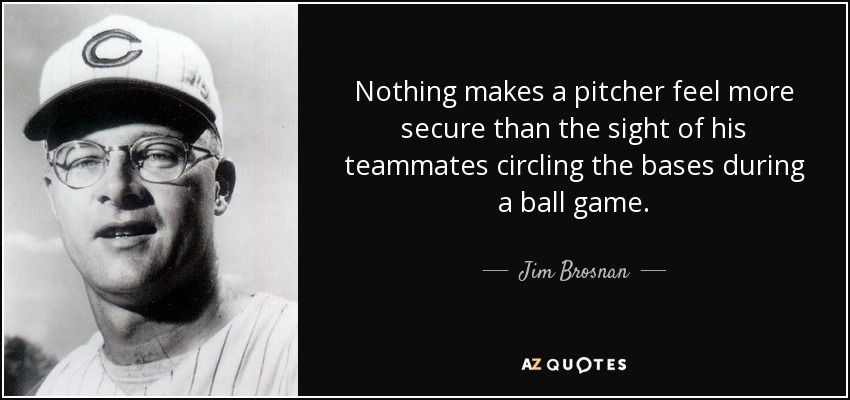 Nothing makes a pitcher feel more secure than the sight of his teammates circling the bases during a ball game. - Jim Brosnan