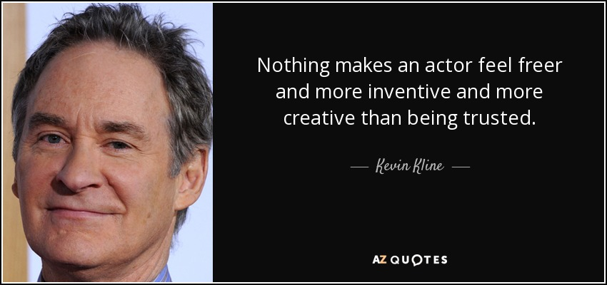Nothing makes an actor feel freer and more inventive and more creative than being trusted. - Kevin Kline