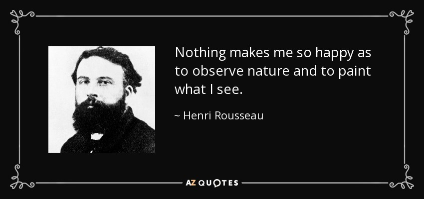 Nothing makes me so happy as to observe nature and to paint what I see. - Henri Rousseau