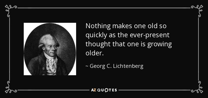 Nothing makes one old so quickly as the ever-present thought that one is growing older. - Georg C. Lichtenberg