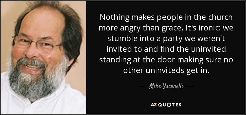 Nothing makes people in the church more angry than grace. It's ironic: we stumble into a party we weren't invited to and find the uninvited standing at the door making sure no other uninviteds get in. - Mike Yaconelli