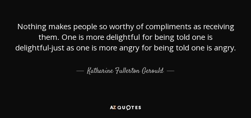 Nothing makes people so worthy of compliments as receiving them. One is more delightful for being told one is delightful-just as one is more angry for being told one is angry. - Katharine Fullerton Gerould