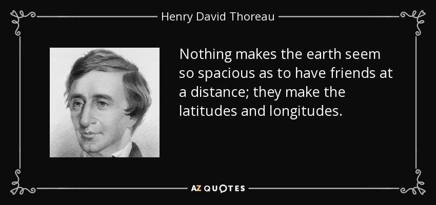 Nothing makes the earth seem so spacious as to have friends at a distance; they make the latitudes and longitudes. - Henry David Thoreau