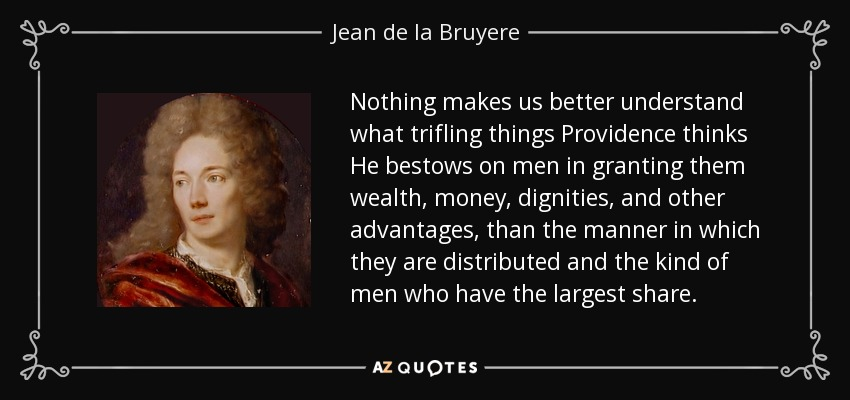 Nothing makes us better understand what trifling things Providence thinks He bestows on men in granting them wealth, money, dignities, and other advantages, than the manner in which they are distributed and the kind of men who have the largest share. - Jean de la Bruyere