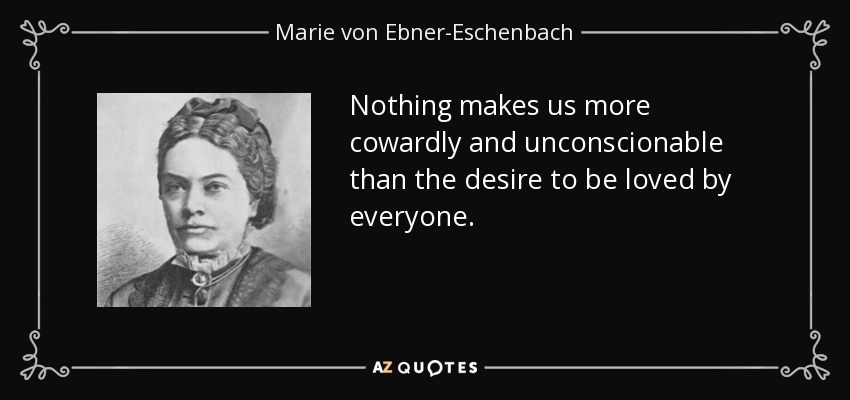 Nothing makes us more cowardly and unconscionable than the desire to be loved by everyone. - Marie von Ebner-Eschenbach