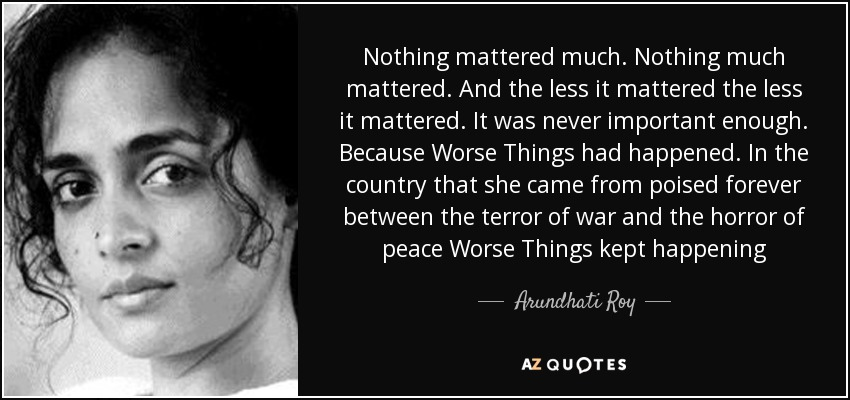 Nothing mattered much. Nothing much mattered. And the less it mattered the less it mattered. It was never important enough. Because Worse Things had happened. In the country that she came from poised forever between the terror of war and the horror of peace Worse Things kept happening - Arundhati Roy