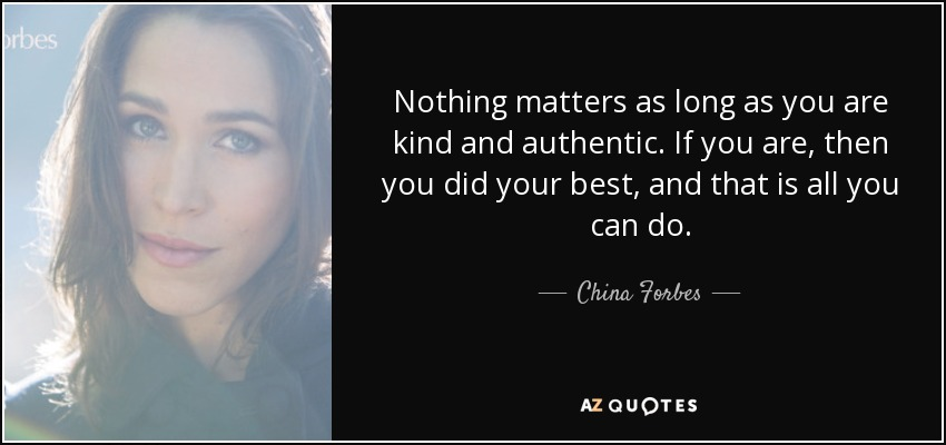 Nothing matters as long as you are kind and authentic. If you are, then you did your best, and that is all you can do. - China Forbes