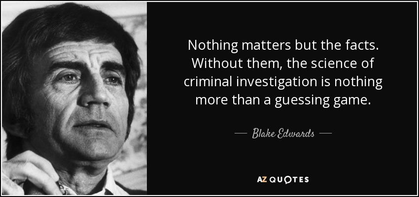 Nothing matters but the facts. Without them, the science of criminal investigation is nothing more than a guessing game. - Blake Edwards