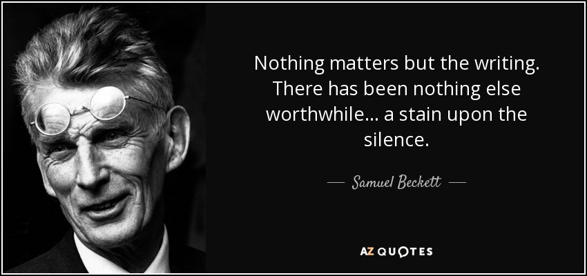 Nothing matters but the writing. There has been nothing else worthwhile... a stain upon the silence. - Samuel Beckett