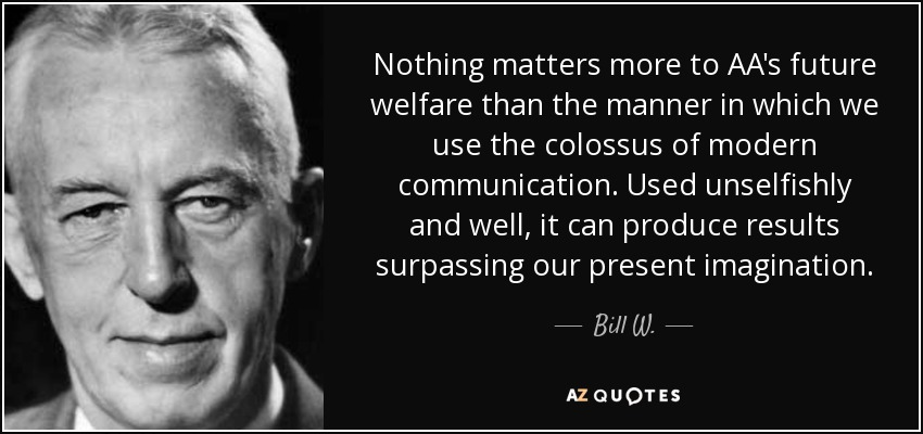 Nothing matters more to AA's future welfare than the manner in which we use the colossus of modern communication. Used unselfishly and well, it can produce results surpassing our present imagination. - Bill W.
