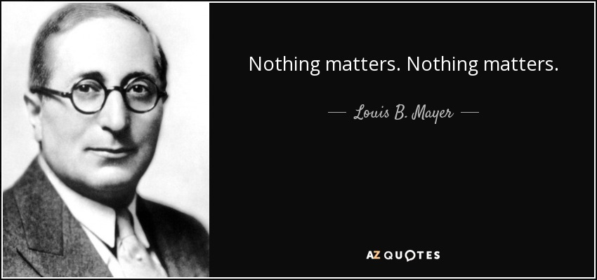 Nothing matters. Nothing matters. - Louis B. Mayer