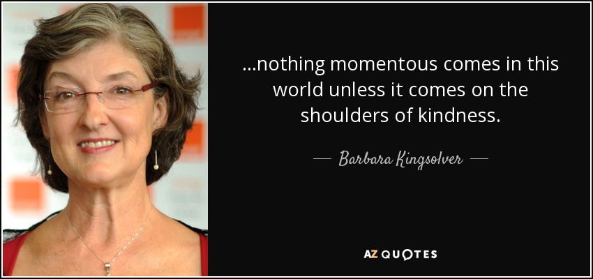 ...nothing momentous comes in this world unless it comes on the shoulders of kindness. - Barbara Kingsolver