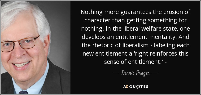 Nothing more guarantees the erosion of character than getting something for nothing. In the liberal welfare state, one develops an entitlement mentality. And the rhetoric of liberalism - labeling each new entitlement a 'right reinforces this sense of entitlement.' - - Dennis Prager