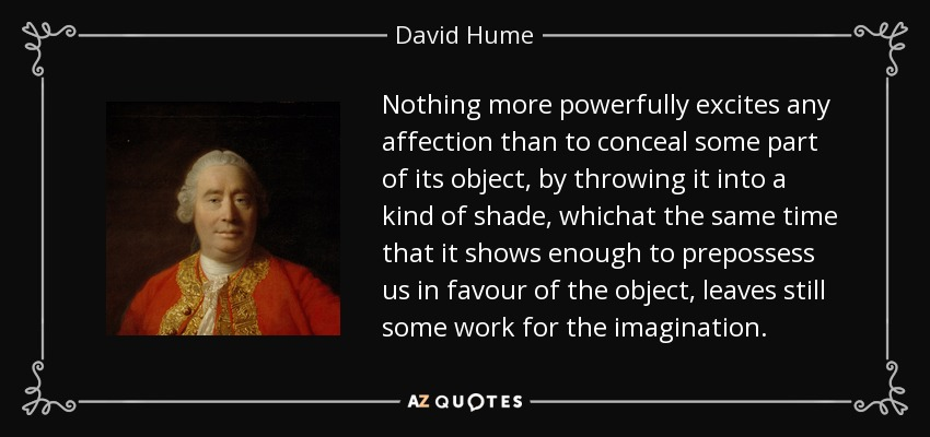Nothing more powerfully excites any affection than to conceal some part of its object, by throwing it into a kind of shade, whichat the same time that it shows enough to prepossess us in favour of the object, leaves still some work for the imagination. - David Hume
