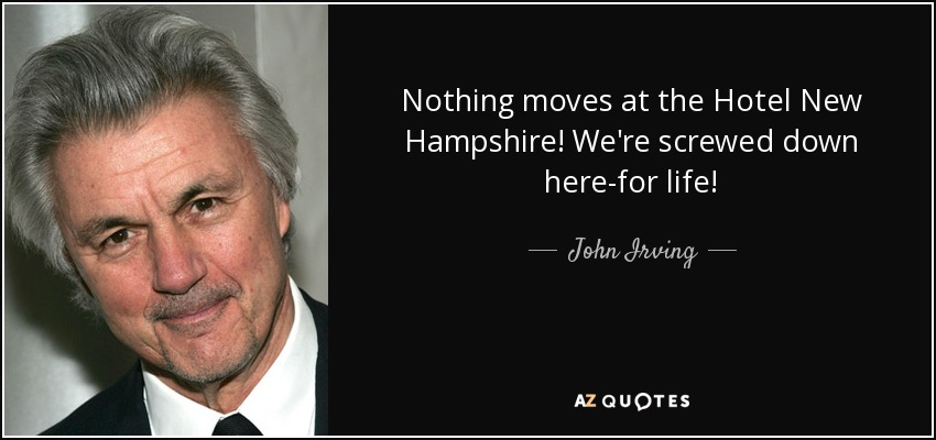 Nothing moves at the Hotel New Hampshire! We're screwed down here-for life! - John Irving