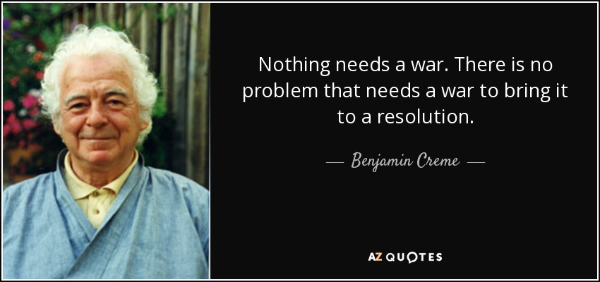 Nothing needs a war. There is no problem that needs a war to bring it to a resolution. - Benjamin Creme