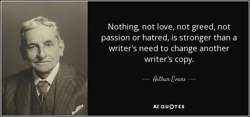 Nothing, not love, not greed, not passion or hatred, is stronger than a writer's need to change another writer's copy. - Arthur Evans