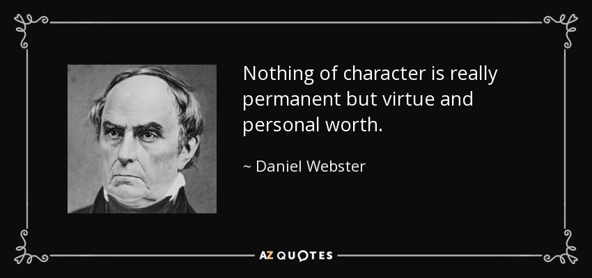 Nothing of character is really permanent but virtue and personal worth. - Daniel Webster