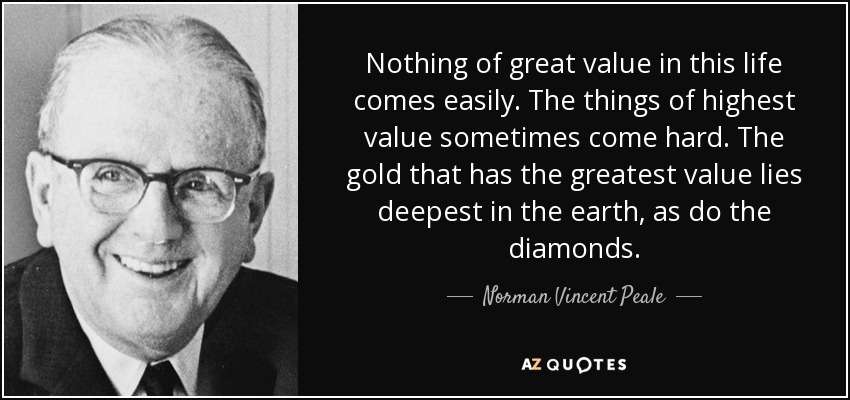 Nothing of great value in this life comes easily. The things of highest value sometimes come hard. The gold that has the greatest value lies deepest in the earth, as do the diamonds. - Norman Vincent Peale