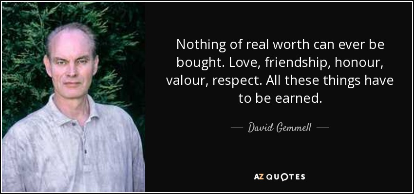 Nothing of real worth can ever be bought. Love, friendship, honour, valour, respect. All these things have to be earned. - David Gemmell
