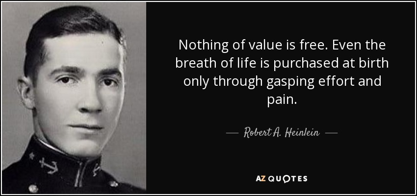 Nothing of value is free. Even the breath of life is purchased at birth only through gasping effort and pain. - Robert A. Heinlein