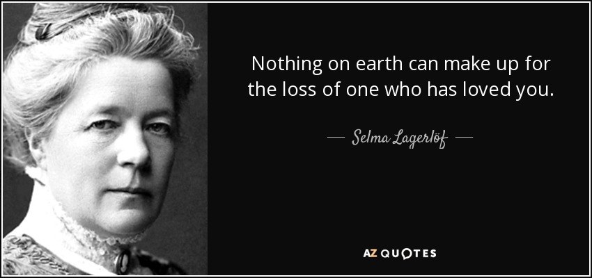 Nothing on earth can make up for the loss of one who has loved you. - Selma Lagerlöf