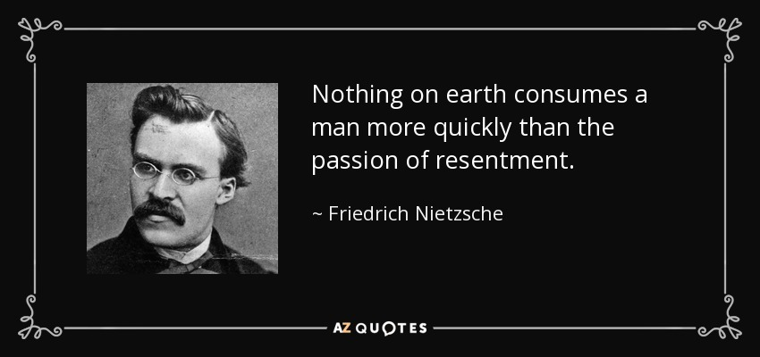Nothing on earth consumes a man more quickly than the passion of resentment. - Friedrich Nietzsche