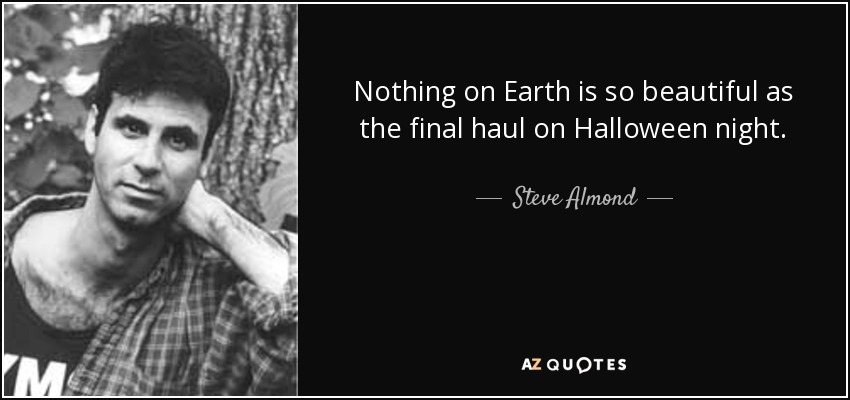 Nothing on Earth is so beautiful as the final haul on Halloween night. - Steve Almond