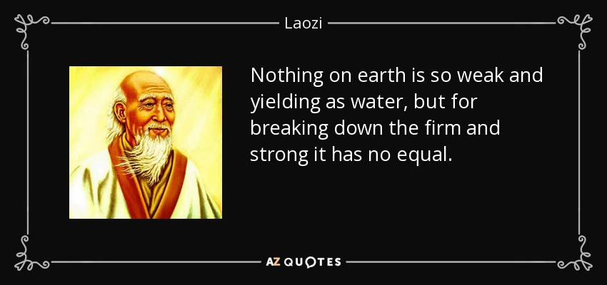 Nothing on earth is so weak and yielding as water, but for breaking down the firm and strong it has no equal. - Laozi