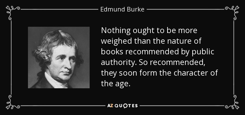 Nothing ought to be more weighed than the nature of books recommended by public authority. So recommended, they soon form the character of the age. - Edmund Burke