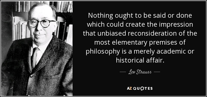 Nothing ought to be said or done which could create the impression that unbiased reconsideration of the most elementary premises of philosophy is a merely academic or historical affair. - Leo Strauss