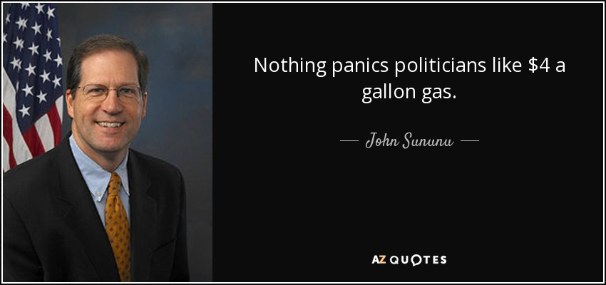 Nothing panics politicians like $4 a gallon gas. - John Sununu