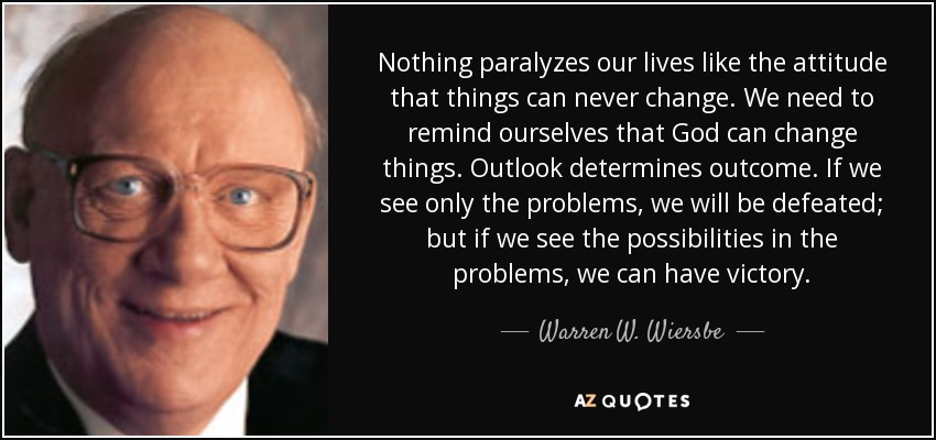 Nothing paralyzes our lives like the attitude that things can never change. We need to remind ourselves that God can change things. Outlook determines outcome. If we see only the problems, we will be defeated; but if we see the possibilities in the problems, we can have victory. - Warren W. Wiersbe