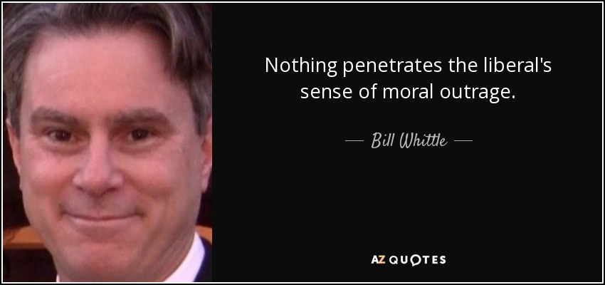 Nothing penetrates the liberal's sense of moral outrage. - Bill Whittle