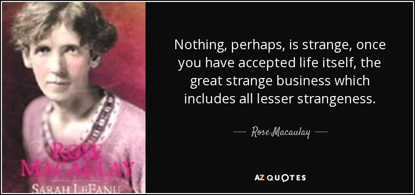 Nothing, perhaps, is strange, once you have accepted life itself, the great strange business which includes all lesser strangeness. - Rose Macaulay