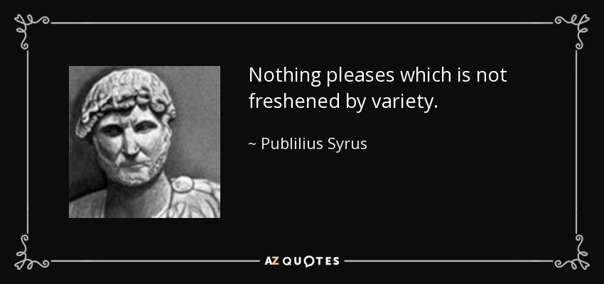 Nothing pleases which is not freshened by variety. - Publilius Syrus
