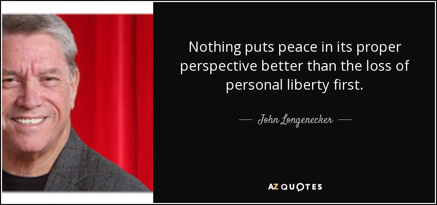 Nothing puts peace in its proper perspective better than the loss of personal liberty first. - John Longenecker