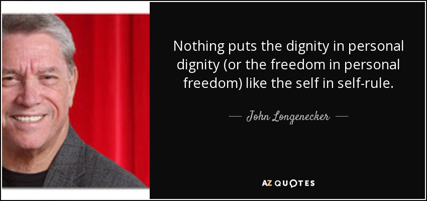 Nothing puts the dignity in personal dignity (or the freedom in personal freedom) like the self in self-rule. - John Longenecker