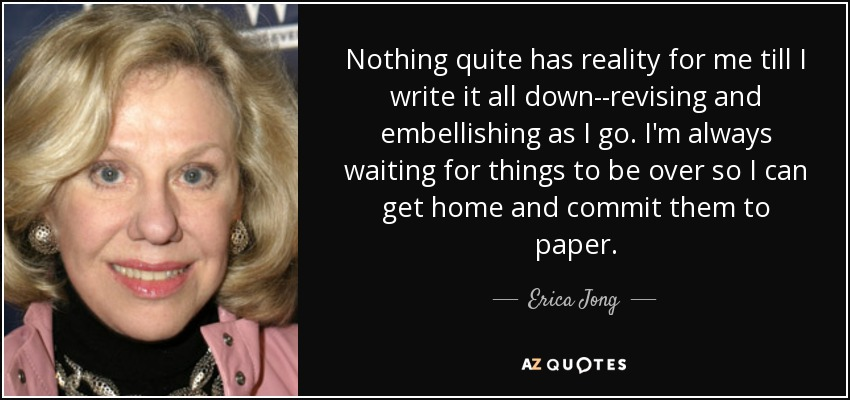 Nothing quite has reality for me till I write it all down--revising and embellishing as I go. I'm always waiting for things to be over so I can get home and commit them to paper. - Erica Jong