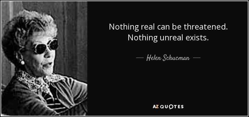 Nothing real can be threatened. Nothing unreal exists. - Helen Schucman