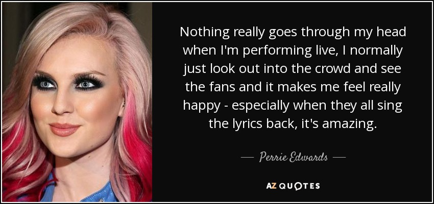Nothing really goes through my head when I'm performing live, I normally just look out into the crowd and see the fans and it makes me feel really happy - especially when they all sing the lyrics back, it's amazing. - Perrie Edwards