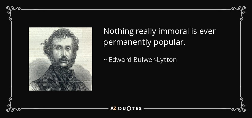 Nothing really immoral is ever permanently popular. - Edward Bulwer-Lytton, 1st Baron Lytton