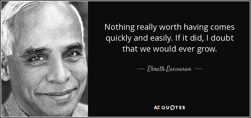 Nothing really worth having comes quickly and easily. If it did, I doubt that we would ever grow. - Eknath Easwaran