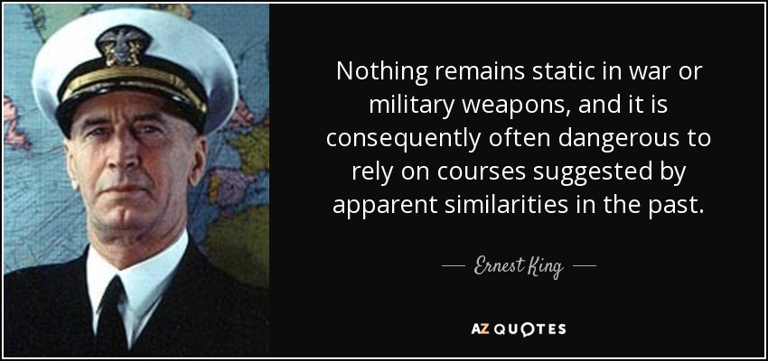 Nothing remains static in war or military weapons, and it is consequently often dangerous to rely on courses suggested by apparent similarities in the past. - Ernest King
