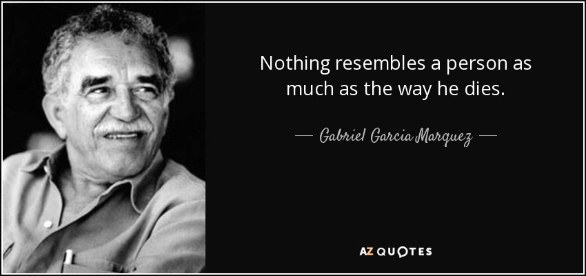 Nothing resembles a person as much as the way he dies. - Gabriel Garcia Marquez