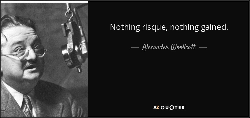 Nothing risque, nothing gained. - Alexander Woollcott