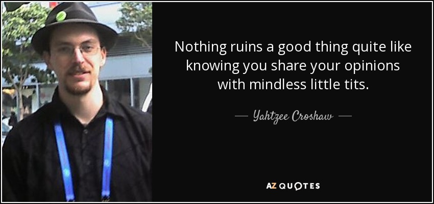 Nothing ruins a good thing quite like knowing you share your opinions with mindless little tits. - Yahtzee Croshaw