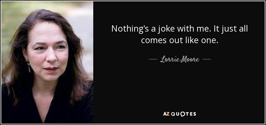 Nothing's a joke with me. It just all comes out like one. - Lorrie Moore